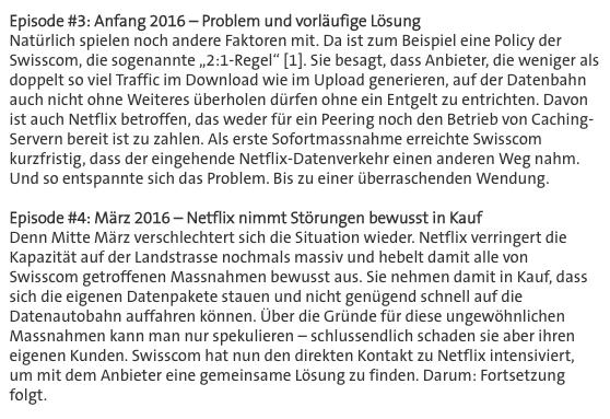 """Screenshot Swisscom Blog, Episode #3: Anfang 2016 – Problem und vorläufige Lösung Natürlich spielen noch andere Faktoren mit. Da ist zum Beispiel eine Policy der Swisscom, die sogenannte """"2:1-Regel"""" [1]. Sie besagt, dass Anbieter, die weniger als doppelt so viel Traffic im Download wie im Upload generieren, auf der Datenbahn auch nicht ohne Weiteres überholen dürfen ohne ein Entgelt zu entrichten. Davon ist auch Netflix betroffen, das weder für ein Peering noch den Betrieb von Caching-Servern bereit ist zu zahlen. Als erste Sofortmassnahme erreichte Swisscom kurzfristig, dass der eingehende Netflix-Datenverkehr einen anderen Weg nahm. Und so entspannte sich das Problem. Bis zu einer überraschenden Wendung.   Episode #4: März 2016 – Netflix nimmt Störungen bewusst in Kauf Denn Mitte März verschlechtert sich die Situation wieder. Netflix verringert die Kapazität auf der Landstrasse nochmals massiv und hebelt damit alle von Swisscom getroffenen Massnahmen bewusst aus. Sie nehmen damit in Kauf, dass sich die eigenen Datenpakete stauen und nicht genügend schnell auf die Datenautobahn auffahren können. Über die Gründe für diese ungewöhnlichen Massnahmen kann man nur spekulieren – schlussendlich schaden sie aber ihren eigenen Kunden. Swisscom hat nun den direkten Kontakt zu Netflix intensiviert, um mit dem Anbieter eine gemeinsame Lösung zu finden."""